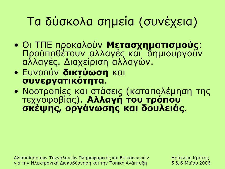 Αξιοποίηση των Τεχνολογιών Πληροφορικής και ΕπικοινωνιώνΗράκλειο Κρήτης για την Ηλεκτρονική Διακυβέρνηση και την Τοπική Ανάπτυξη5 & 6 Μαϊου 2006 Τα δύσκολα σημεία (συνέχεια) Οι ΤΠΕ προκαλούν Μετασχηματισμούς: Προϋποθέτουν αλλαγές και δημιουργούν αλλαγές.