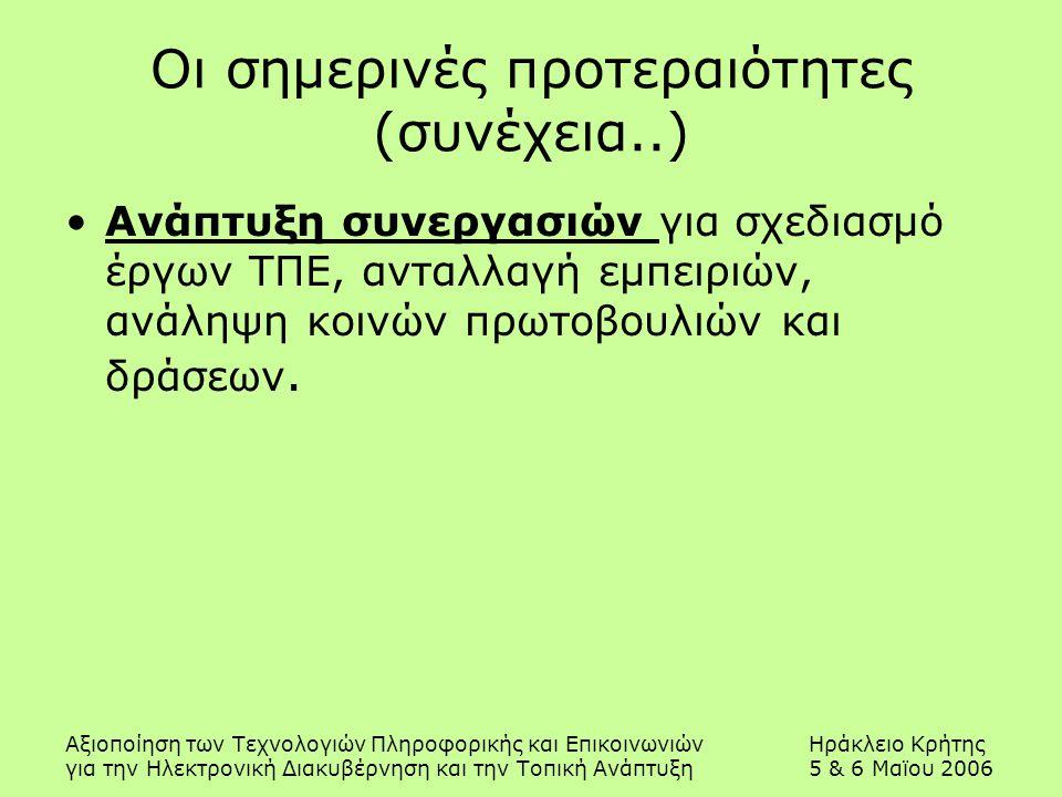 Αξιοποίηση των Τεχνολογιών Πληροφορικής και ΕπικοινωνιώνΗράκλειο Κρήτης για την Ηλεκτρονική Διακυβέρνηση και την Τοπική Ανάπτυξη5 & 6 Μαϊου 2006 Οι σημερινές προτεραιότητες (συνέχεια..) Ανάπτυξη συνεργασιών για σχεδιασμό έργων ΤΠΕ, ανταλλαγή εμπειριών, ανάληψη κοινών πρωτοβουλιών και δράσεων.