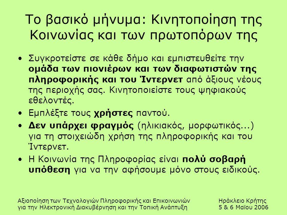 Αξιοποίηση των Τεχνολογιών Πληροφορικής και ΕπικοινωνιώνΗράκλειο Κρήτης για την Ηλεκτρονική Διακυβέρνηση και την Τοπική Ανάπτυξη5 & 6 Μαϊου 2006 Το βασικό μήνυμα: Κινητοποίηση της Κοινωνίας και των πρωτοπόρων της Συγκροτείστε σε κάθε δήμο και εμπιστευθείτε την ομάδα των πιονιέρων και των διαφωτιστών της πληροφορικής και του Ίντερνετ από άξιους νέους της περιοχής σας.