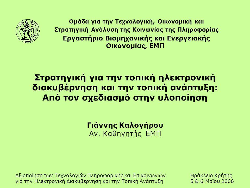 Αξιοποίηση των Τεχνολογιών Πληροφορικής και ΕπικοινωνιώνΗράκλειο Κρήτης για την Ηλεκτρονική Διακυβέρνηση και την Τοπική Ανάπτυξη5 & 6 Μαϊου 2006 Στρατηγική για την τοπική ηλεκτρονική διακυβέρνηση και την τοπική ανάπτυξη: Από τον σχεδιασμό στην υλοποίηση Γιάννης Καλογήρου Αν.