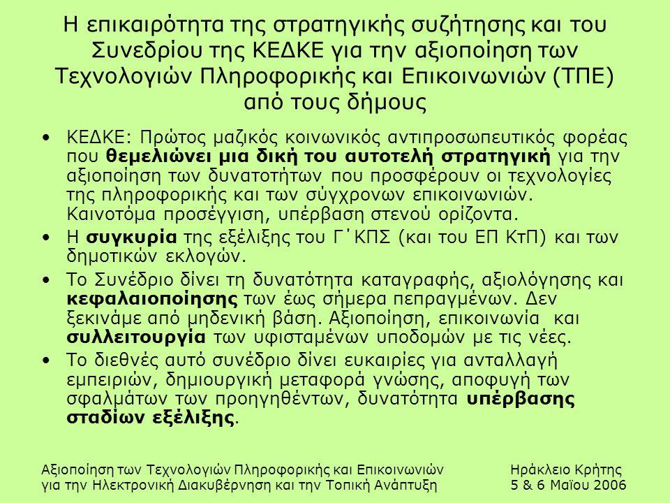 Αξιοποίηση των Τεχνολογιών Πληροφορικής και ΕπικοινωνιώνΗράκλειο Κρήτης για την Ηλεκτρονική Διακυβέρνηση και την Τοπική Ανάπτυξη5 & 6 Μαϊου 2006 Η επικαιρότητα της στρατηγικής συζήτησης και του Συνεδρίου της ΚΕΔΚΕ για την αξιοποίηση των Τεχνολογιών Πληροφορικής και Επικοινωνιών (ΤΠΕ) από τους δήμους ΚΕΔΚΕ: Πρώτος μαζικός κοινωνικός αντιπροσωπευτικός φορέας που θεμελιώνει μια δική του αυτοτελή στρατηγική για την αξιοποίηση των δυνατοτήτων που προσφέρουν οι τεχνολογίες της πληροφορικής και των σύγχρονων επικοινωνιών.