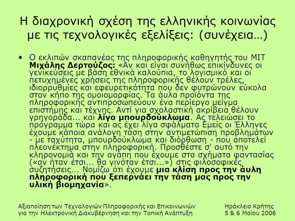 Αξιοποίηση των Τεχνολογιών Πληροφορικής και ΕπικοινωνιώνΗράκλειο Κρήτης για την Ηλεκτρονική Διακυβέρνηση και την Τοπική Ανάπτυξη5 & 6 Μαϊου 2006 Η διαχρονική σχέση της ελληνικής κοινωνίας με τις τεχνολογικές εξελίξεις: (συνέχεια…) O εκλιπών σκαπανέας της πληροφορικής καθηγητής του ΜΙΤ Μιχάλης Δερτούζος: «Αν και είναι συνήθως επικίνδυνες οι γενικεύσεις με βάση εθνικά καλούπια, το λογισμικό και οι πετυχημένες χρήσεις της πληροφορικής θέλουν τρέλες, ιδιορρυθμίες και εφευρετικότητα που δεν φυτρώνουν εύκολα στον κήπο της ομοιομορφίας.