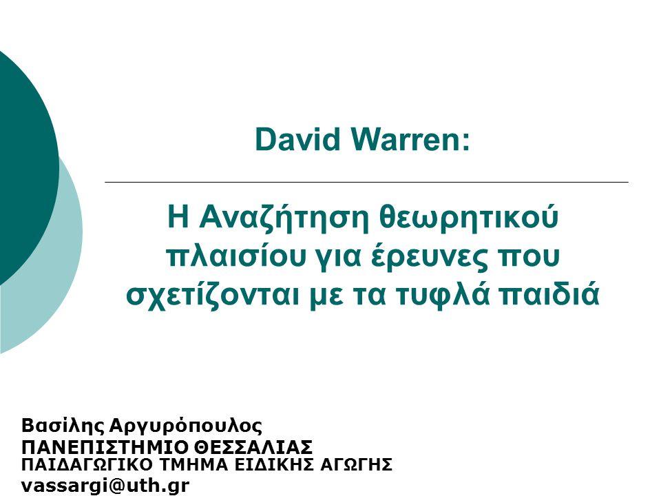 David Warren: Η Αναζήτηση θεωρητικού πλαισίου για έρευνες που σχετίζονται με τα τυφλά παιδιά Βασίλης Αργυρόπουλος ΠΑΝΕΠΙΣΤΗΜΙΟ ΘΕΣΣΑΛΙΑΣ ΠΑΙΔΑΓΩΓΙΚΟ Τ