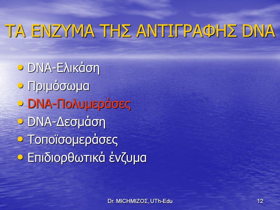 Dr. ΜΙCHΜΙΖΟΣ, UTh-Edu12 ΤΑ ΕΝΖΥΜΑ ΤΗΣ ΑΝΤΙΓΡΑΦΗΣ DNA DNA-Ελικάση DNA-Ελικάση Πριμόσωμα Πριμόσωμα DNA-Πολυμεράσες DNA-Πολυμεράσες DNA-Δεσμάση DNA-Δεσμ