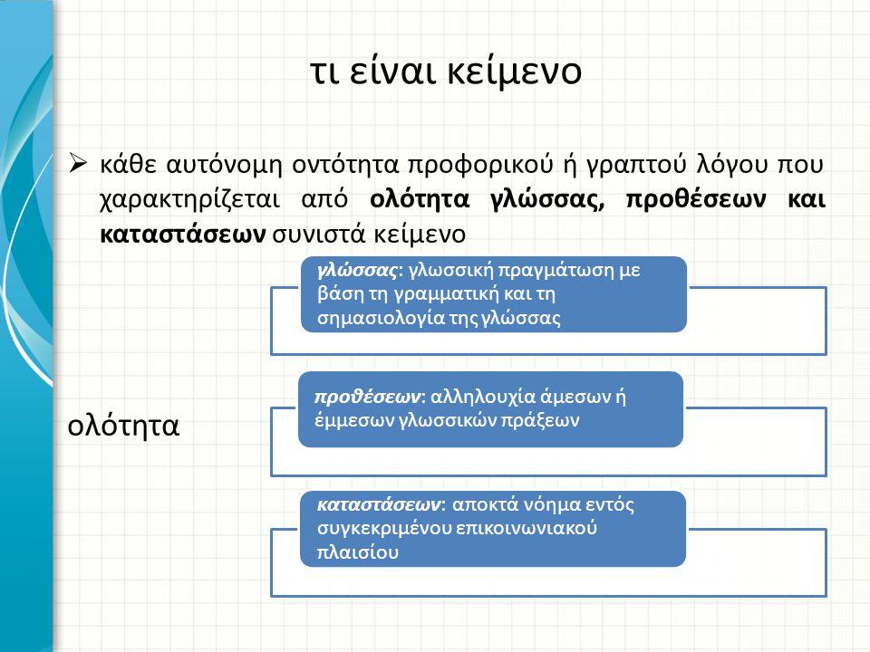  κάθε αυτόνομη οντότητα προφορικού ή γραπτού λόγου που χαρακτηρίζεται από ολότητα γλώσσας, προθέσεων και καταστάσεων συνιστά κείμενο ολότητα τι είναι κείμενο γλώσσας: γλωσσική πραγμάτωση με βάση τη γραμματική και τη σημασιολογία της γλώσσας προθέσεων: αλληλουχία άμεσων ή έμμεσων γλωσσικών πράξεων καταστάσεων: αποκτά νόημα εντός συγκεκριμένου επικοινωνιακού πλαισίου