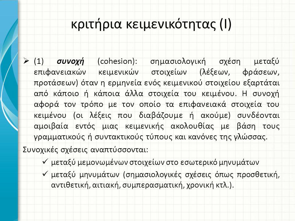  (1) συνοχή (cohesion): σημασιολογική σχέση μεταξύ επιφανειακών κειμενικών στοιχείων (λέξεων, φράσεων, προτάσεων) όταν η ερμηνεία ενός κειμενικού στοιχείου εξαρτάται από κάποιο ή κάποια άλλα στοιχεία του κειμένου.