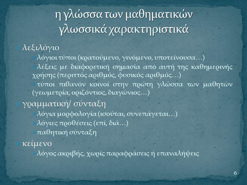 λεξιλόγιο  λόγιοι τύποι (κρατούμενο, γινόμενο, υποτείνουσα…)  λέξεις με διαφορετική σημασία από αυτή της καθημερινής χρήσης (περιττός αριθμός, φυσικός αριθμός…)  τύποι πιθανόν κοινοί στην πρώτη γλώσσα των μαθητών (γεωμετρία, οριζόντιος, διαγώνιος…) γραμματική/ σύνταξη  λόγια μορφολογία (ισούται, συνεπάγεται…)  λόγιες προθέσεις (επί, διά…)  παθητική σύνταξη κείμενο  λόγος ακριβής, χωρίς παραφράσεις ή επαναλήψεις 6