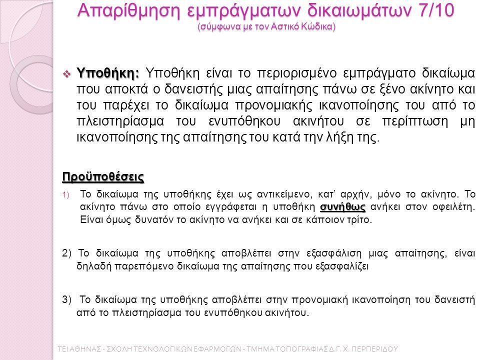 Απαρίθμηση εμπράγματων δικαιωμάτων 7/10 (σύμφωνα με τον Αστικό Κώδικα)  Υποθήκη:  Υποθήκη: Υποθήκη είναι το περιορισμένο εμπράγματο δικαίωμα που αποκτά ο δανειστής μιας απαίτησης πάνω σε ξένο ακίνητο και του παρέχει το δικαίωμα προνομιακής ικανοποίησης του από το πλειστηρίασμα του ενυπόθηκου ακινήτου σε περίπτωση μη ικανοποίησης της απαίτησης του κατά την λήξη της.Προϋποθέσεις συνήθως 1) Το δικαίωμα της υποθήκης έχει ως αντικείμενο, κατ' αρχήν, μόνο το ακίνητο.