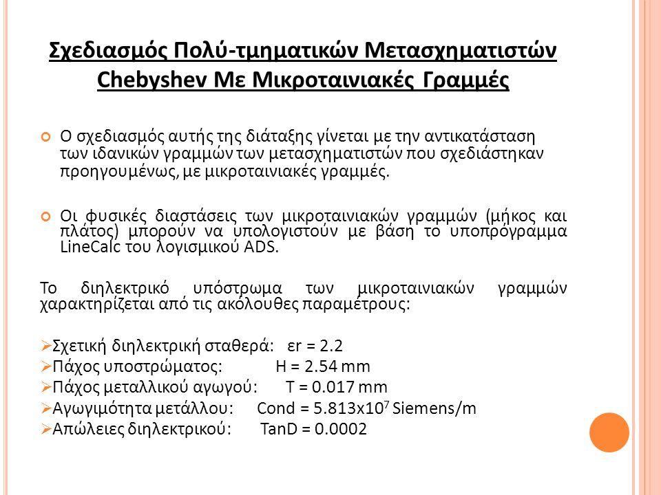 Σχεδιασμός Πολύ-τμηματικών Μετασχηματιστών Chebyshev Με Μικροταινιακές Γραμμές Ο σχεδιασμός αυτής της διάταξης γίνεται με την αντικατάσταση των ιδανικών γραμμών των μετασχηματιστών που σχεδιάστηκαν προηγουμένως, με μικροταινιακές γραμμές.
