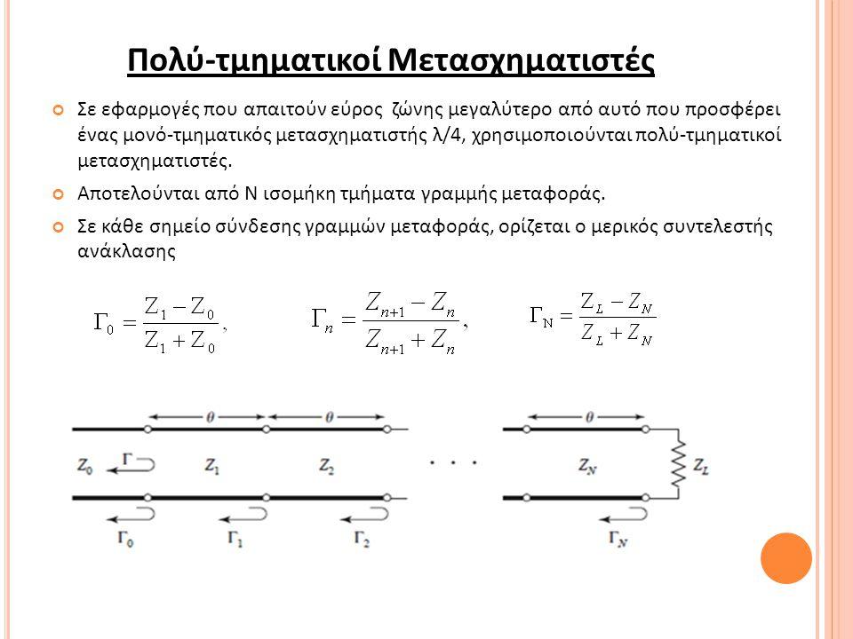 Πολύ-τμηματικοί Μετασχηματιστές Σε εφαρμογές που απαιτούν εύρος ζώνης μεγαλύτερο από αυτό που προσφέρει ένας μονό-τμηματικός μετασχηματιστής λ/4, χρησιμοποιούνται πολύ-τμηματικοί μετασχηματιστές.