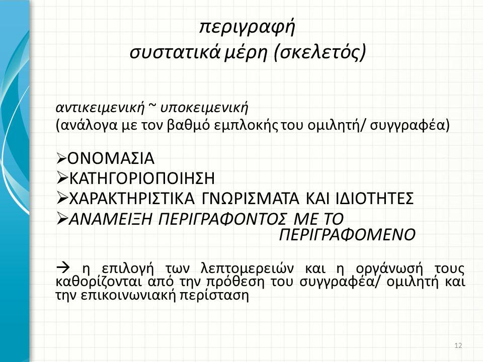 αντικειμενική ~ υποκειμενική (ανάλογα με τον βαθμό εμπλοκής του ομιλητή/ συγγραφέα)  ΟΝΟΜΑΣΙΑ  ΚΑΤΗΓΟΡΙΟΠΟΙΗΣΗ  ΧΑΡΑΚΤΗΡΙΣΤΙΚΑ ΓΝΩΡΙΣΜΑΤΑ ΚΑΙ ΙΔΙΟΤΗΤΕΣ  ΑΝΑΜΕΙΞΗ ΠΕΡΙΓΡΑΦΟΝΤΟΣ ΜΕ ΤΟ ΠΕΡΙΓΡΑΦΟΜΕΝΟ  η επιλογή των λεπτομερειών και η οργάνωσή τους καθορίζονται από την πρόθεση του συγγραφέα/ ομιλητή και την επικοινωνιακή περίσταση περιγραφή συστατικά μέρη (σκελετός) 12