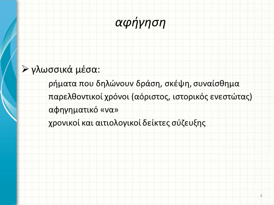 αφήγηση  γλωσσικά μέσα: ρήματα που δηλώνουν δράση, σκέψη, συναίσθημα παρελθοντικοί χρόνοι (αόριστος, ιστορικός ενεστώτας) αφηγηματικό «να» χρονικοί και αιτιολογικοί δείκτες σύζευξης 4