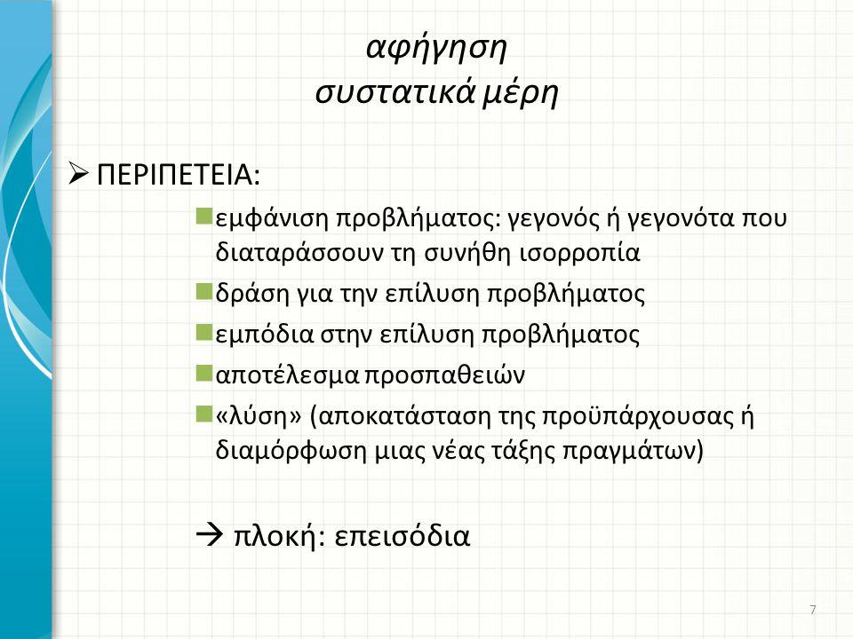  ΠΕΡΙΠΕΤΕΙΑ: εμφάνιση προβλήματος: γεγονός ή γεγονότα που διαταράσσουν τη συνήθη ισορροπία δράση για την επίλυση προβλήματος εμπόδια στην επίλυση προβλήματος αποτέλεσμα προσπαθειών «λύση» (αποκατάσταση της προϋπάρχουσας ή διαμόρφωση μιας νέας τάξης πραγμάτων)  πλοκή: επεισόδια αφήγηση συστατικά μέρη 7
