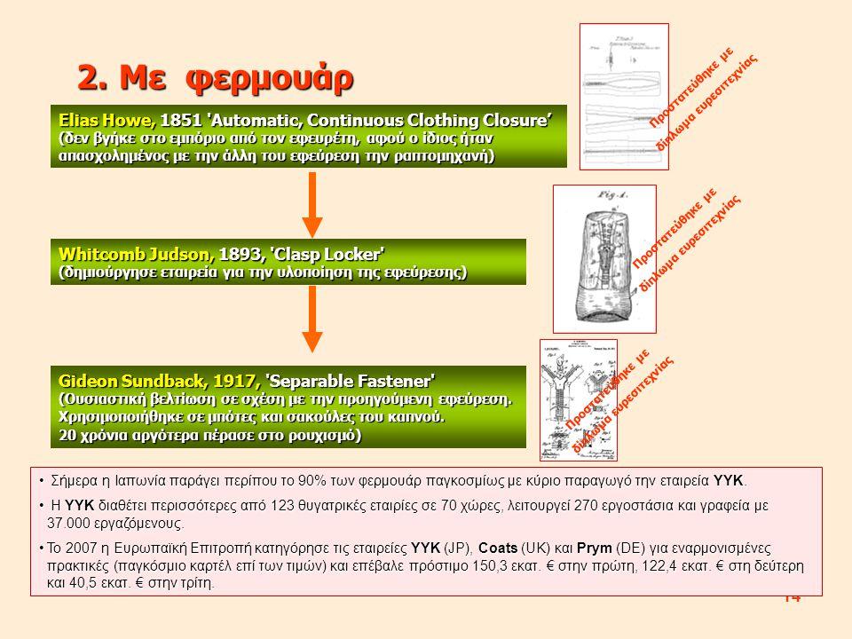 14 2.Με φερμουάρ Elias Howe, 1851 Automatic, Continuous Clothing Closure' (δεν βγήκε στο εμπόριο από τον εφευρέτη, αφού ο ίδιος ήταν απασχολημένος με την άλλη του εφεύρεση την ραπτομηχανή) Whitcomb Judson, 1893, Clasp Locker (δημιούργησε εταιρεία για την υλοποίηση της εφεύρεσης) Gideon Sundback, 1917, Separable Fastener (Ουσιαστική βελτίωση σε σχέση με την προηγούμενη εφεύρεση.