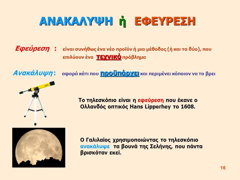 16 τεχνικό Εφεύρεση : είναι συνήθως ένα νέο προϊόν ή μια μέθοδος (ή και τα δύο), που επιλύουν ένα τεχνικό πρόβλημα προϋπάρχει Ανακάλυψη : αφορά κάτι που προϋπάρχει και περιμένει κάποιον να το βρει Το τηλεσκόπιο είναι η εφεύρεση που έκανε ο Ολλανδός οπτικός Hans Lipperhey το 1608.