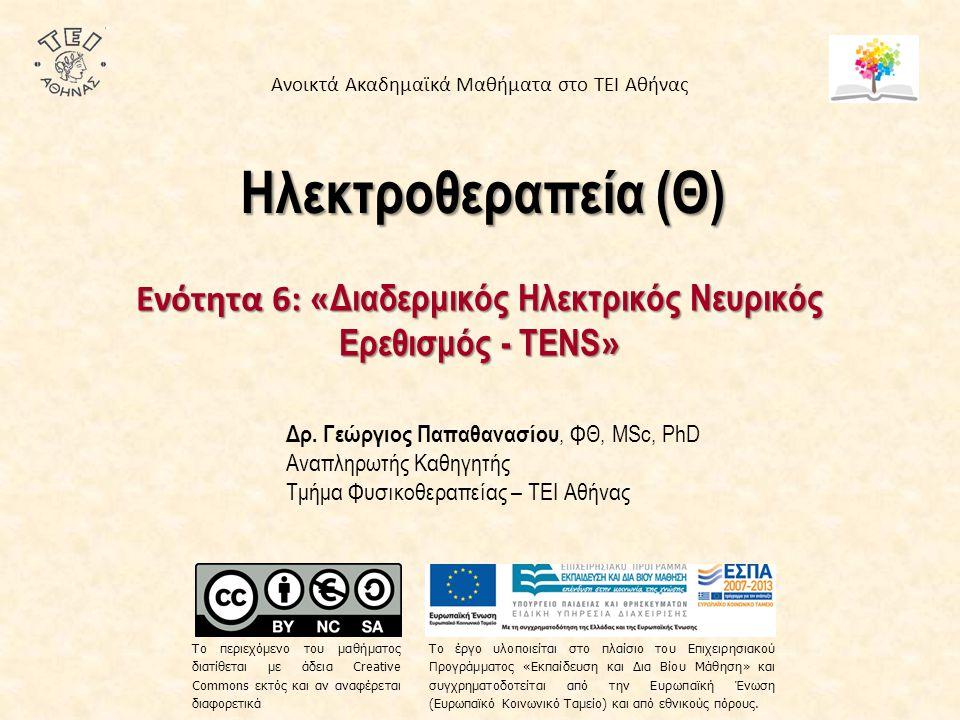 Ηλεκτροθεραπεία (Θ) Ενότητα 6: « Διαδερμικός Ηλεκτρικός Νευρικός Ερεθισμός - TENS » Δρ. Γεώργιος Παπαθανασίου, ΦΘ, MSc, PhD Αναπληρωτής Καθηγητής Τμήμ