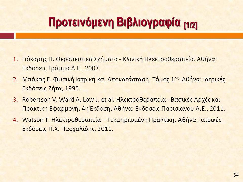 Προτεινόμενη Βιβλιογραφία [1/2] Προτεινόμενη Βιβλιογραφία [1/2] 1.Γιόκαρης Π. Θεραπευτικά Σχήματα - Κλινική Ηλεκτροθεραπεία. Αθήνα: Εκδόσεις Γράμμα A.