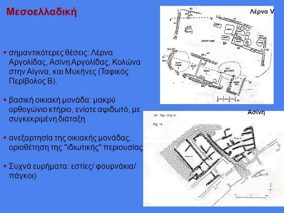 Μεσοελλαδική  σημαντικότερες θέσεις: Λέρνα Αργολίδας, Ασίνη Αργολίδας, Κολώνα στην Αίγινα, και Μυκήνες (Ταφικός Περίβολος Β).  βασική οικιακή μονάδα