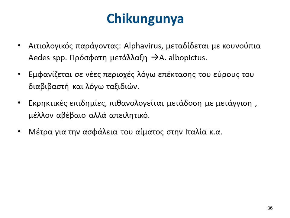 Chikungunya Αιτιολογικός παράγοντας: Alphavirus, μεταδίδεται με κουνούπια Aedes spp. Πρόσφατη μετάλλαξη  Α. albopictus. Εμφανίζεται σε νέες περιοχές