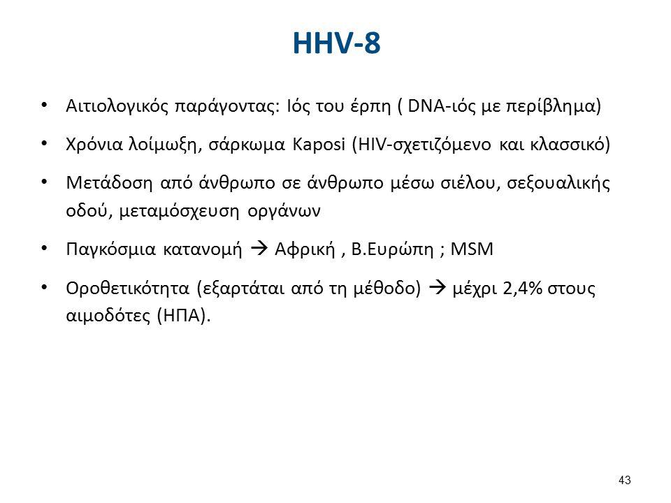 HHV-8 Αιτιολογικός παράγοντας: Ιός του έρπη ( DNA-ιός με περίβλημα) Χρόνια λοίμωξη, σάρκωμα Kaposi (HIV-σχετιζόμενο και κλασσικό) Μετάδοση από άνθρωπο σε άνθρωπο μέσω σιέλου, σεξουαλικής οδού, μεταμόσχευση οργάνων Παγκόσμια κατανομή  Αφρική, Β.Ευρώπη ; MSM Οροθετικότητα (εξαρτάται από τη μέθοδο)  μέχρι 2,4% στους αιμοδότες (ΗΠΑ).