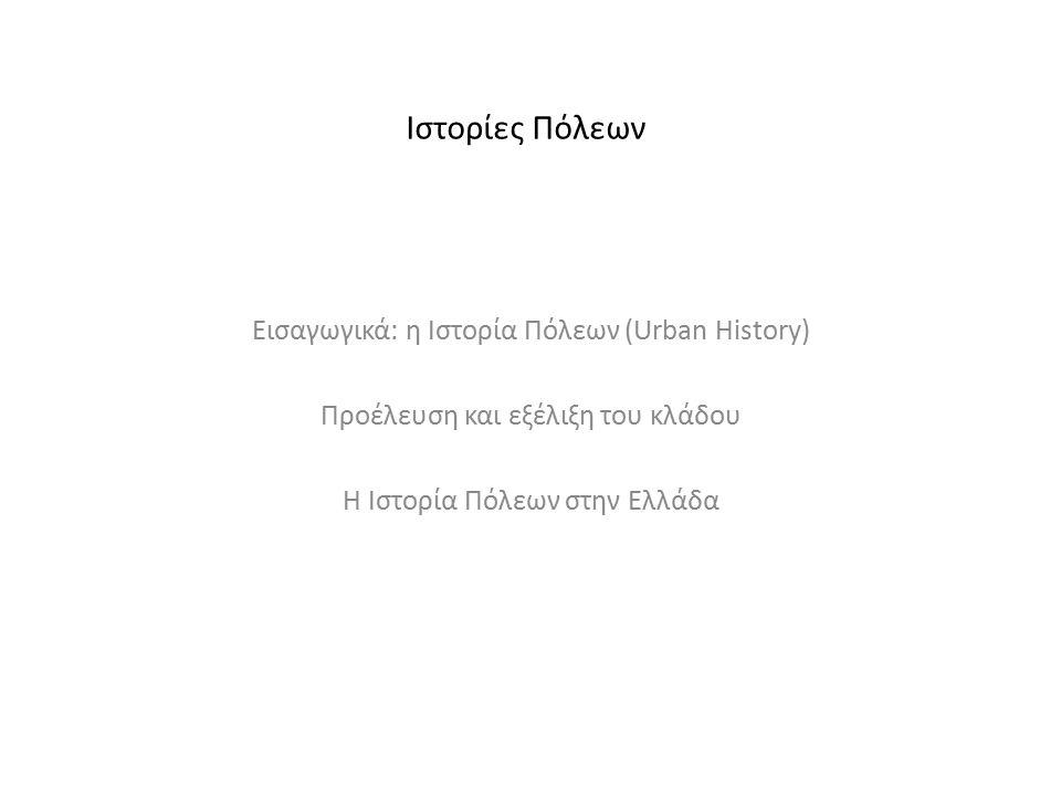Ιστορίες Πόλεων Εισαγωγικά: η Ιστορία Πόλεων (Urban History) Προέλευση και εξέλιξη του κλάδου Η Ιστορία Πόλεων στην Ελλάδα