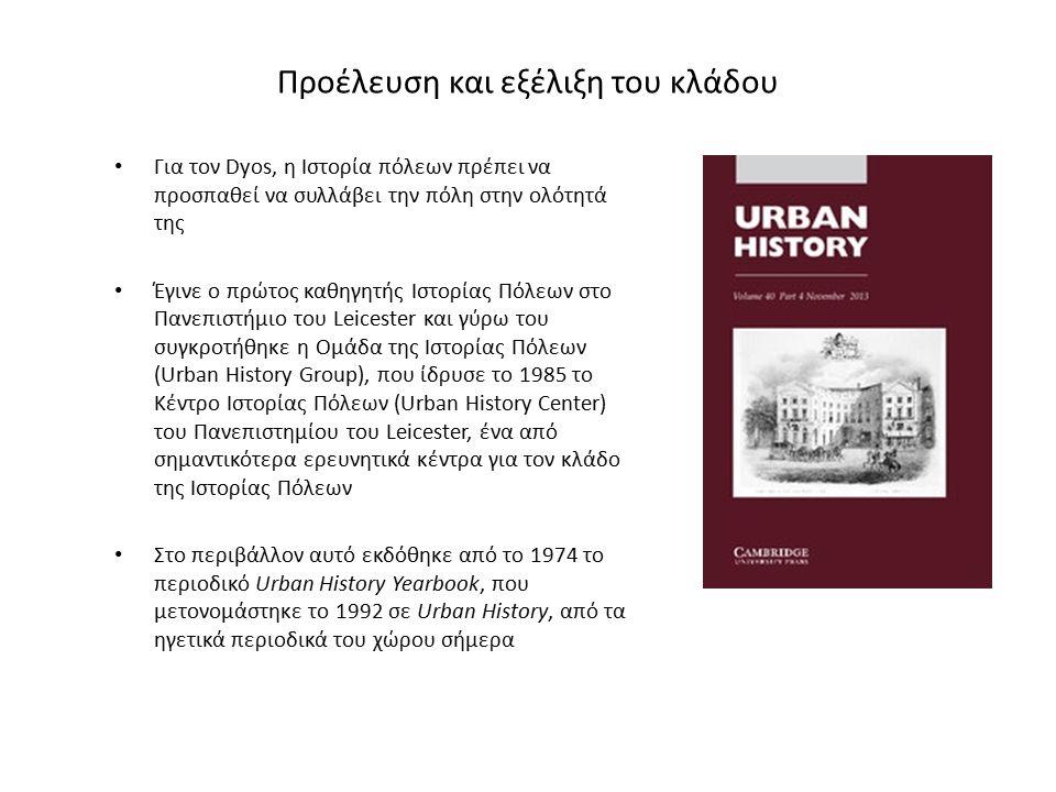 Προέλευση και εξέλιξη του κλάδου Για τον Dyos, η Ιστορία πόλεων πρέπει να προσπαθεί να συλλάβει την πόλη στην ολότητά της Έγινε ο πρώτος καθηγητής Ιστορίας Πόλεων στο Πανεπιστήμιο του Leicester και γύρω του συγκροτήθηκε η Ομάδα της Ιστορίας Πόλεων (Urban History Group), που ίδρυσε το 1985 το Κέντρο Ιστορίας Πόλεων (Urban History Center) του Πανεπιστημίου του Leicester, ένα από σημαντικότερα ερευνητικά κέντρα για τον κλάδο της Ιστορίας Πόλεων Στο περιβάλλον αυτό εκδόθηκε από το 1974 το περιοδικό Urban History Yearbook, που μετονομάστηκε το 1992 σε Urban History, από τα ηγετικά περιοδικά του χώρου σήμερα