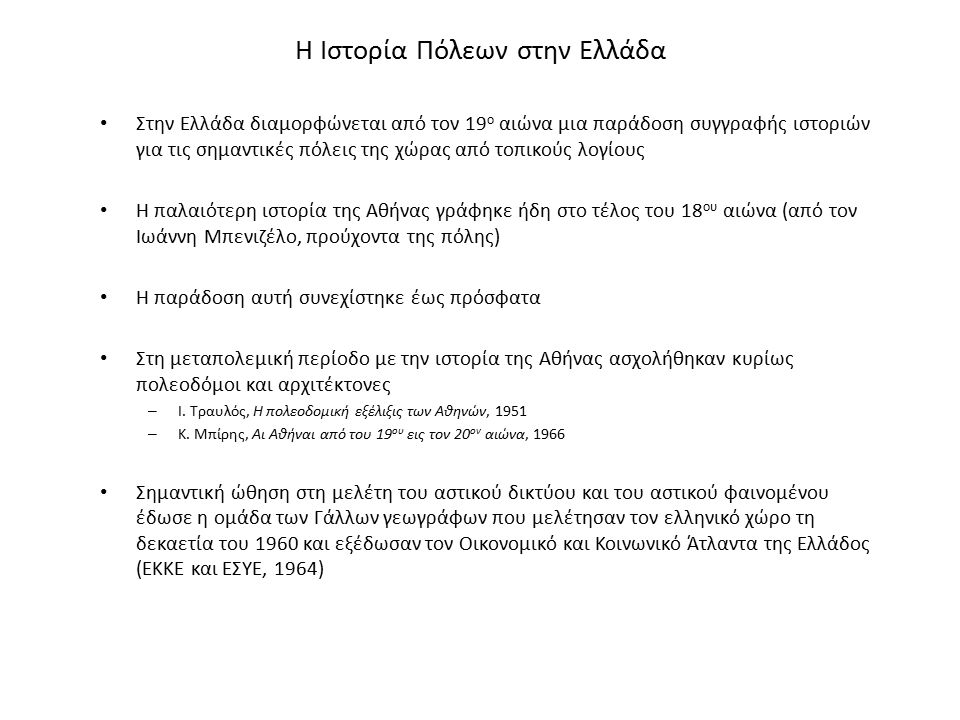 Η Ιστορία Πόλεων στην Ελλάδα Στην Ελλάδα διαμορφώνεται από τον 19 ο αιώνα μια παράδοση συγγραφής ιστοριών για τις σημαντικές πόλεις της χώρας από τοπικούς λογίους Η παλαιότερη ιστορία της Αθήνας γράφηκε ήδη στο τέλος του 18 ου αιώνα (από τον Ιωάννη Μπενιζέλο, προύχοντα της πόλης) Η παράδοση αυτή συνεχίστηκε έως πρόσφατα Στη μεταπολεμική περίοδο με την ιστορία της Αθήνας ασχολήθηκαν κυρίως πολεοδόμοι και αρχιτέκτονες – Ι.