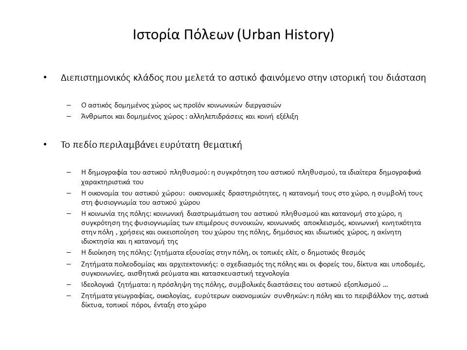 Ιστορία Πόλεων (Urban History) Διεπιστημονικός κλάδος που μελετά το αστικό φαινόμενο στην ιστορική του διάσταση – Ο αστικός δομημένος χώρος ως προϊόν κοινωνικών διεργασιών – Άνθρωποι και δομημένος χώρος : αλληλεπιδράσεις και κοινή εξέλιξη Το πεδίο περιλαμβάνει ευρύτατη θεματική – Η δημογραφία του αστικού πληθυσμού: η συγκρότηση του αστικού πληθυσμού, τα ιδιαίτερα δημογραφικά χαρακτηριστικά του – Η οικονομία του αστικού χώρου: οικονομικές δραστηριότητες, η κατανομή τους στο χώρο, η συμβολή τους στη φυσιογνωμία του αστικού χώρου – Η κοινωνία της πόλης: κοινωνική διαστρωμάτωση του αστικού πληθυσμού και κατανομή στο χώρο, η συγκρότηση της φυσιογνωμίας των επιμέρους συνοικιών, κοινωνικός αποκλεισμός, κοινωνική κινητικότητα στην πόλη, χρήσεις και οικειοποίηση του χώρου της πόλης, δημόσιος και ιδιωτικός χώρος, η ακίνητη ιδιοκτησία και η κατανομή της – Η διοίκηση της πόλης: ζητήματα εξουσίας στην πόλη, οι τοπικές ελίτ, ο δημοτικός θεσμός – Ζητήματα πολεοδομίας και αρχιτεκτονικής: ο σχεδιασμός της πόλης και οι φορείς του, δίκτυα και υποδομές, συγκοινωνίες, αισθητικά ρεύματα και κατασκευαστική τεχνολογία – Ιδεολογικά ζητήματα: η πρόσληψη της πόλης, συμβολικές διαστάσεις του αστικού εξοπλισμού … – Ζητήματα γεωγραφίας, οικολογίας, ευρύτερων οικονομικών συνθηκών: η πόλη και το περιβάλλον της, αστικά δίκτυα, τοπικοί πόροι, ένταξη στο χώρο