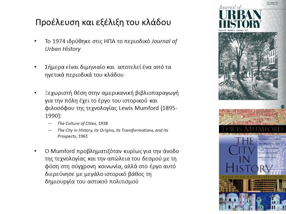 Προέλευση και εξέλιξη του κλάδου Το 1974 ιδρύθηκε στις ΗΠΑ το περιοδικό Journal of Urban History Σήμερα είναι διμηνιαίο και αποτελεί ένα από τα ηγετικά περιοδικά του κλάδου Ξεχωριστή θέση στην αμερικανική βιβλιοπαραγωγή για την πόλη έχει το έργο του ιστορικού και φιλοσόφου της τεχνολογίας Lewis Mumford (1895- 1990): – Τhe Culture of Cities, 1938 – The City in History, its Origins, its Transformations, and its Prospects, 1961 Ο Mumford προβληματιζόταν κυρίως για την άνοδο της τεχνολογίας και την απώλεια του δεσμού με τη φύση στη σύγχρονη κοινωνία, αλλά στο έργο αυτό διερεύνησε με μεγάλο ιστορικό βάθος τη δημιουργία του αστικού πολιτισμού