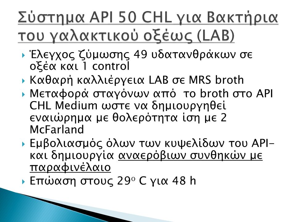  Έλεγχος ζύμωσης 49 υδατανθράκων σε οξέα και 1 control  Καθαρή καλλιέργεια LAB σε MRS broth  Μεταφορά σταγόνων από το broth στο API CΗL Medium ωστε να δημιουργηθεί εναιώρημα με θολερότητα ίση με 2 McFarland  Εμβολιασμός όλων των κυψελίδων του API- και δημιουργία αναερόβιων συνθηκών με παραφινέλαιο  Επώαση στους 29 ο C για 48 h