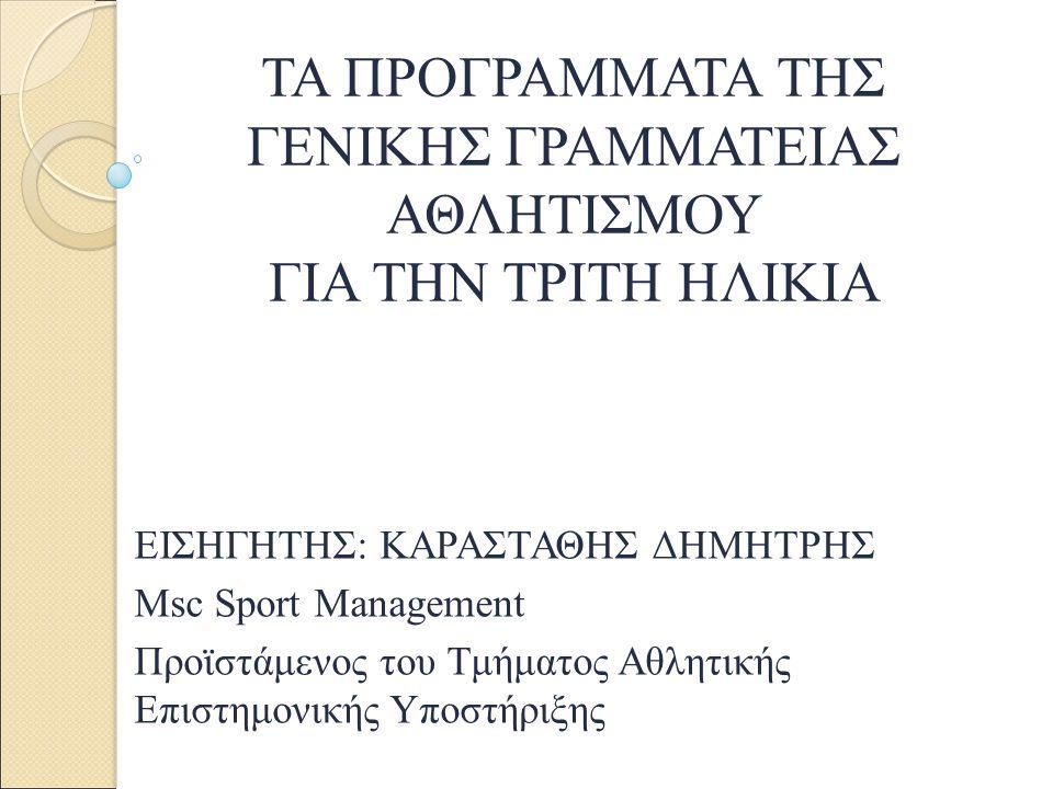 ΤΑ ΠΡΟΓΡΑΜΜΑΤΑ ΤΗΣ ΓΕΝΙΚΗΣ ΓΡΑΜΜΑΤΕΙΑΣ ΑΘΛΗΤΙΣΜΟΥ ΓΙΑ ΤΗΝ ΤΡΙΤΗ ΗΛΙΚΙΑ ΕΙΣΗΓΗΤΗΣ: ΚΑΡΑΣΤΑΘΗΣ ΔΗΜΗΤΡΗΣ Msc Sport Management Προϊστάμενος του Τμήματος Α