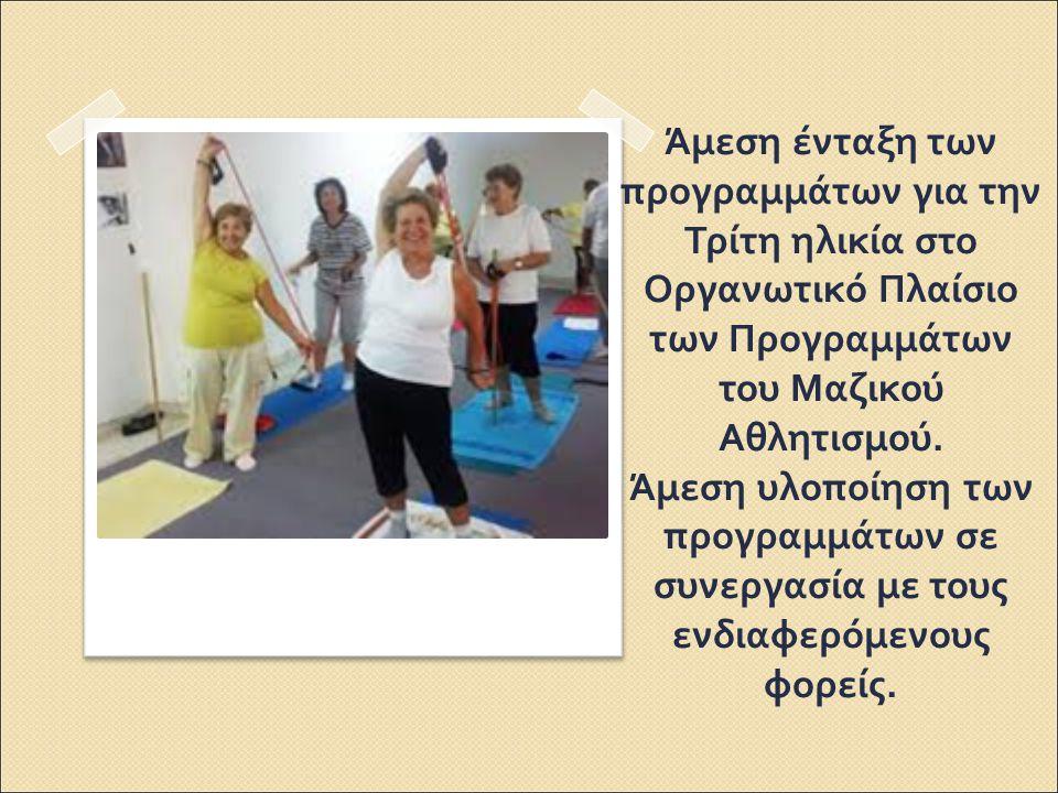 Άμεση ένταξη των προγραμμάτων για την Τρίτη ηλικία στο Οργανωτικό Πλαίσιο των Προγραμμάτων του Μαζικού Αθλητισμού. Άμεση υλοποίηση των προγραμμάτων σε