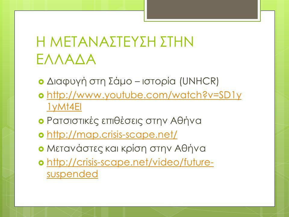 Η ΜΕΤΑΝΑΣΤΕΥΣΗ ΣΤΗΝ ΕΛΛΑΔΑ  Διαφυγή στη Σάμο – ιστορία (UNHCR)  http://www.youtube.com/watch?v=SD1y 1yMt4EI http://www.youtube.com/watch?v=SD1y 1yMt