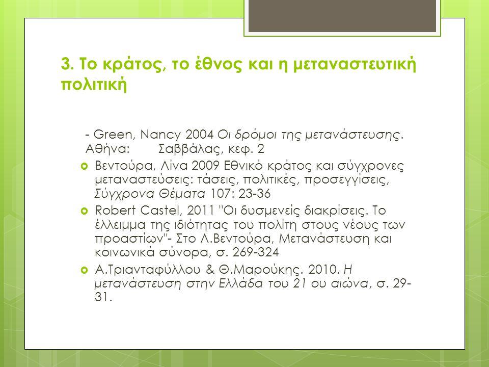 3. Το κράτος, το έθνος και η μεταναστευτική πολιτική - Green, Nancy 2004 Οι δρόμοι της μετανάστευσης. Αθήνα: Σαββάλας, κεφ. 2  Βεντούρα, Λίνα 2009 Εθ