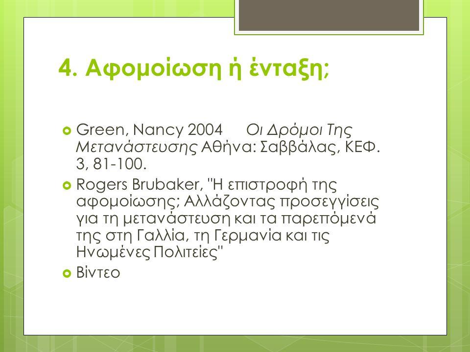 4. Αφομοίωση ή ένταξη;  Green, Nancy 2004Οι Δρόμοι Της Μετανάστευσης Αθήνα: Σαββάλας, ΚΕΦ. 3, 81-100.  Rogers Brubaker,