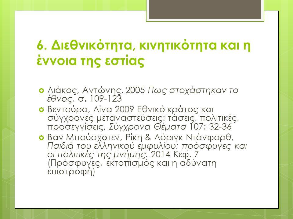 6. Διεθνικότητα, κινητικότητα και η έννοια της εστίας  Λιάκος, Αντώνης, 2005 Πως στοχάστηκαν το έθνος, σ. 109-123  Βεντούρα, Λίνα 2009 Εθνικό κράτος