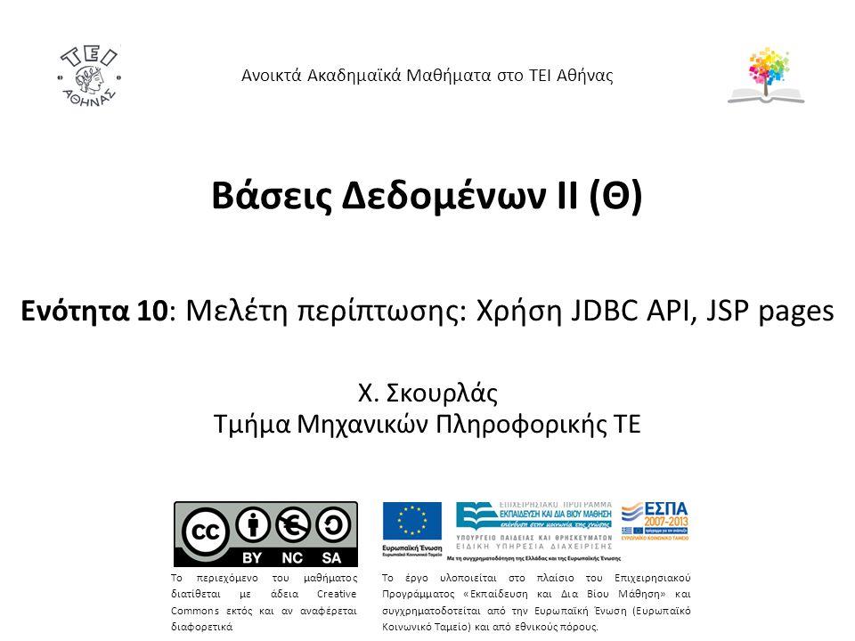 Βάσεις Δεδομένων II (Θ) Ενότητα 10: Μελέτη περίπτωσης: Χρήση JDBC API, JSP pages Χ. Σκουρλάς Τμήμα Μηχανικών Πληροφορικής ΤΕ Ανοικτά Ακαδημαϊκά Μαθήμα