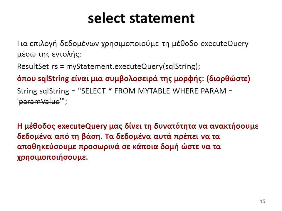 select statement Για επιλογή δεδομένων χρησιμοποιούμε τη μέθοδο executeQuery μέσω της εντολής: ResultSet rs = myStatement.executeQuery(sqlString); όπο