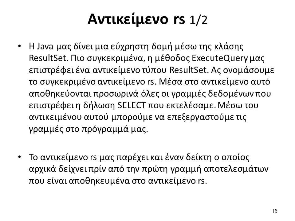 Αντικείμενο rs 1/2 Η Java μας δίνει μια εύχρηστη δομή μέσω της κλάσης ResultSet. Πιο συγκεκριμένα, η μέθοδος ExecuteQuery μας επιστρέφει ένα αντικείμε