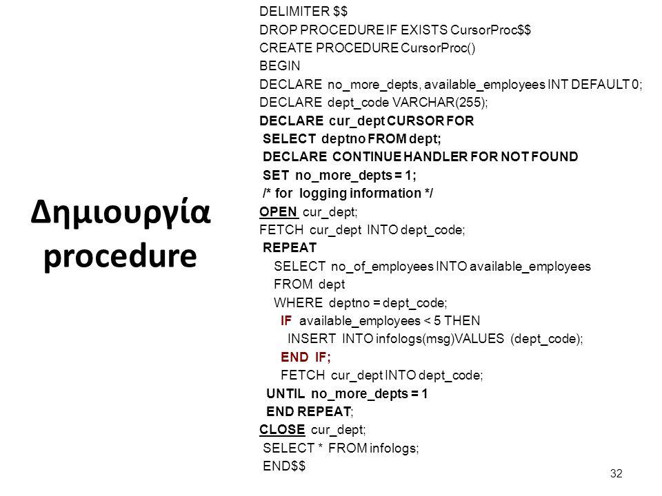 Δημιουργία procedure DELIMITER $$ DROP PROCEDURE IF EXISTS CursorProc$$ CREATE PROCEDURE CursorProc() BEGIN DECLARE no_more_depts, available_employees