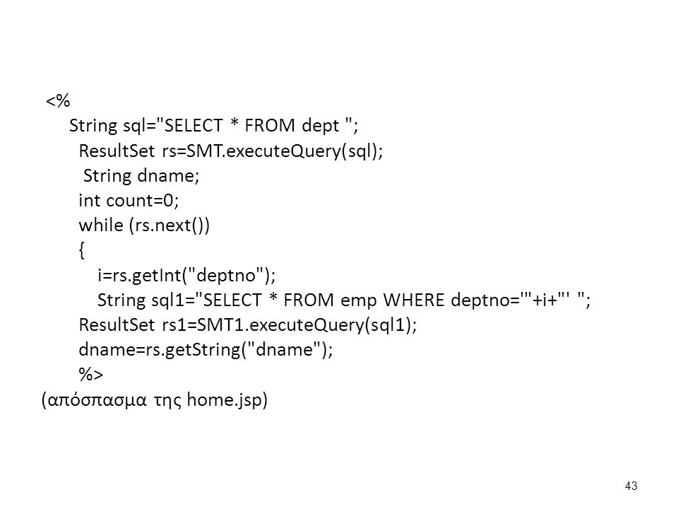 <% String sql= SELECT * FROM dept ; ResultSet rs=SMT.executeQuery(sql); String dname; int count=0; while (rs.next()) { i=rs.getInt( deptno ); String sql1= SELECT * FROM emp WHERE deptno= +i+ ; ResultSet rs1=SMT1.executeQuery(sql1); dname=rs.getString( dname ); %> (απόσπασμα της home.jsp) 43