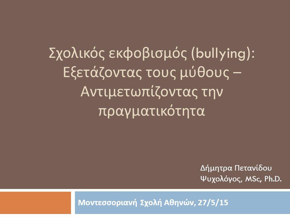 Σχολικός εκφοβισμός (bullying ): Εξετάζοντας τους μύθους – Αντιμετωπίζοντας την πραγματικότητα Μοντεσσοριανή Σχολή Αθηνών, 27/5/15 Δήμητρα Πετανίδου Ψ