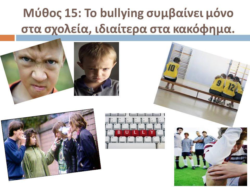 Μύθος 15: Το bullying συμβαίνει μόνο στα σχολεία, ιδιαίτερα στα κακόφημα.