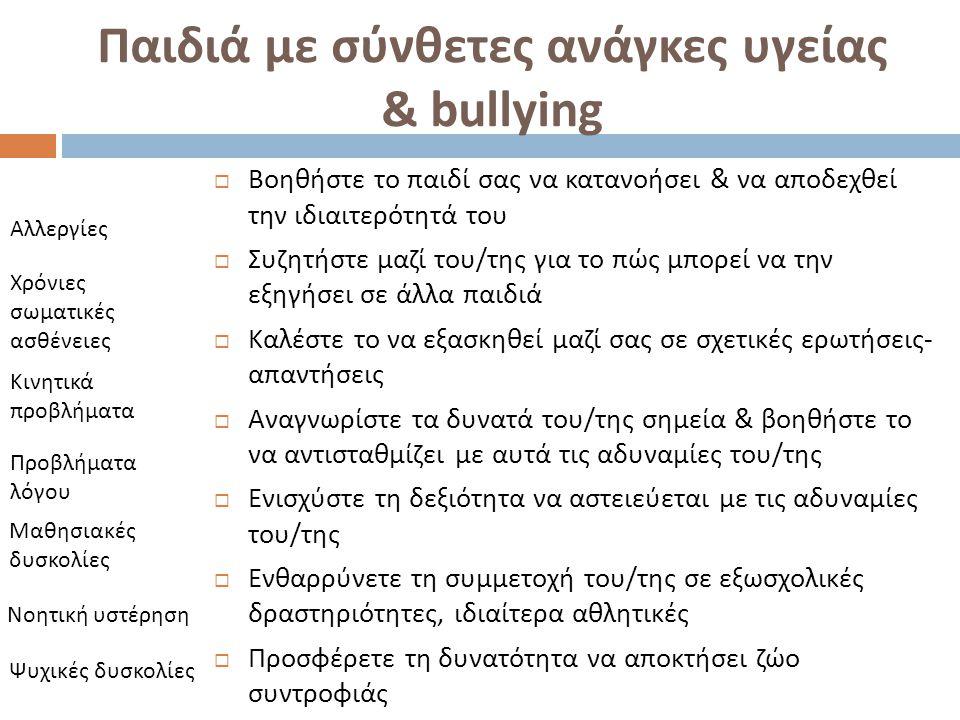 Παιδιά με σύνθετες ανάγκες υγείας & bullying  Βοηθήστε το παιδί σας να κατανοήσει & να αποδεχθεί την ιδιαιτερότητά του  Συζητήστε μαζί του / της για