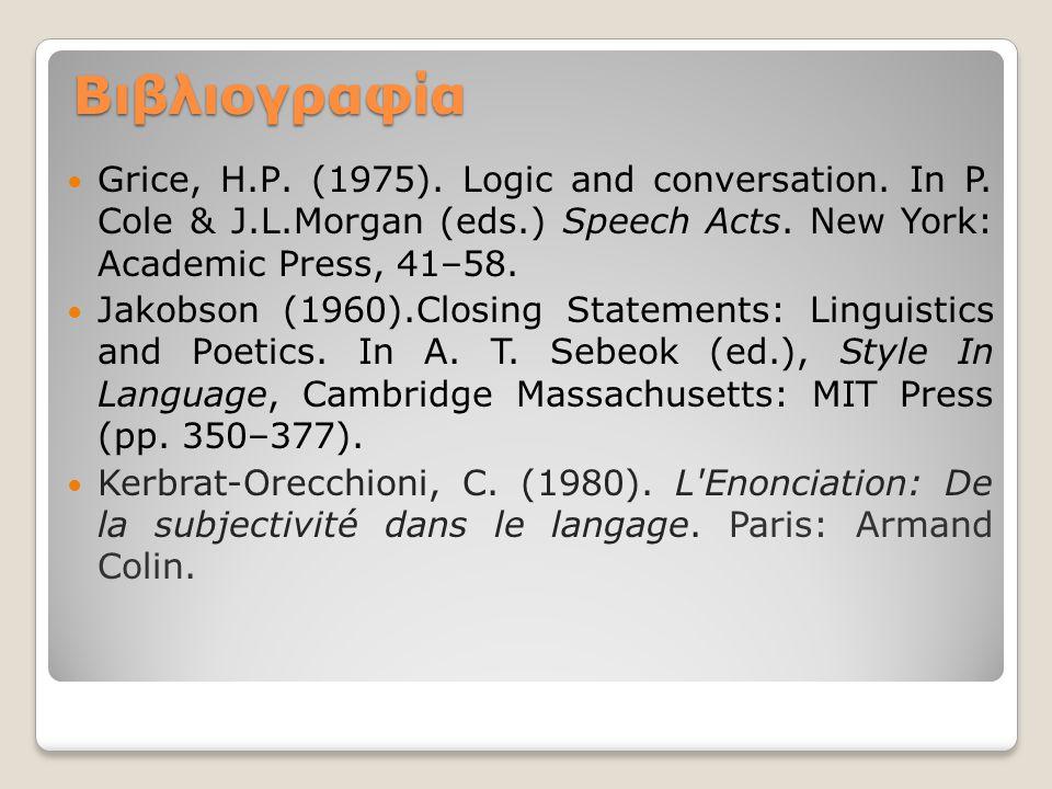 Βιβλιογραφία Grice, Η.Ρ. (1975). Logic and conversation. In P. Cole & J.L.Morgan (eds.) Speech Acts. New York: Academic Press, 41–58. Jakobson (1960).
