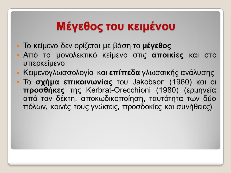 Μέγεθος του κειμένου Το κείμενο δεν ορίζεται με βάση το μέγεθος Από το μονολεκτικό κείμενο στις αποικίες και στο υπερκείμενο Κειμενογλωσσολογία και επίπεδα γλωσσικής ανάλυσης Το σχήμα επικοινωνίας του Jakobson (1960) και οι προσθήκες της Kerbrat-Orecchioni (1980) (ερμηνεία από τον δέκτη, αποκωδικοποίηση, ταυτότητα των δύο πόλων, κοινές τους γνώσεις, προσδοκίες και συνήθειες)