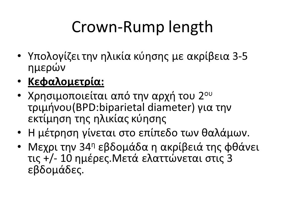 Crown-Rump length Υπολογίζει την ηλικία κύησης με ακρίβεια 3-5 ημερών Κεφαλομετρία: Χρησιμοποιείται από την αρχή του 2 ου τριμήνου(BPD:biparietal diam