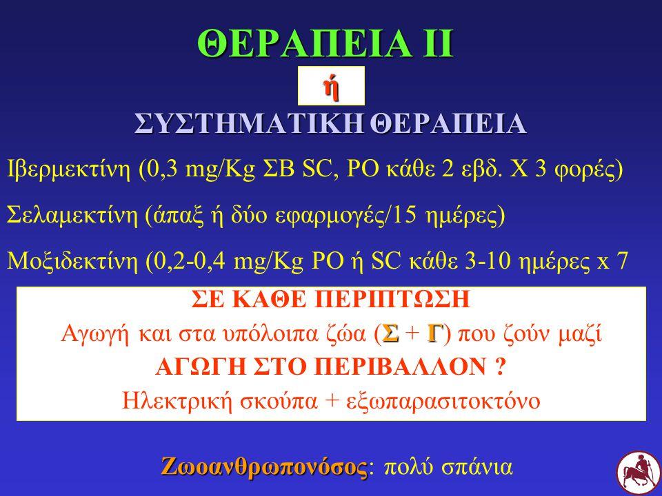 ή ΣΥΣΤΗΜΑΤΙΚΗ ΘΕΡΑΠΕΙΑ Ιβερμεκτίνη (0,3 mg/Kg ΣΒ SC, PO κάθε 2 εβδ. X 3 φορές) Σελαμεκτίνη (άπαξ ή δύο εφαρμογές/15 ημέρες) Μοξιδεκτίνη (0,2-0,4 mg/Kg