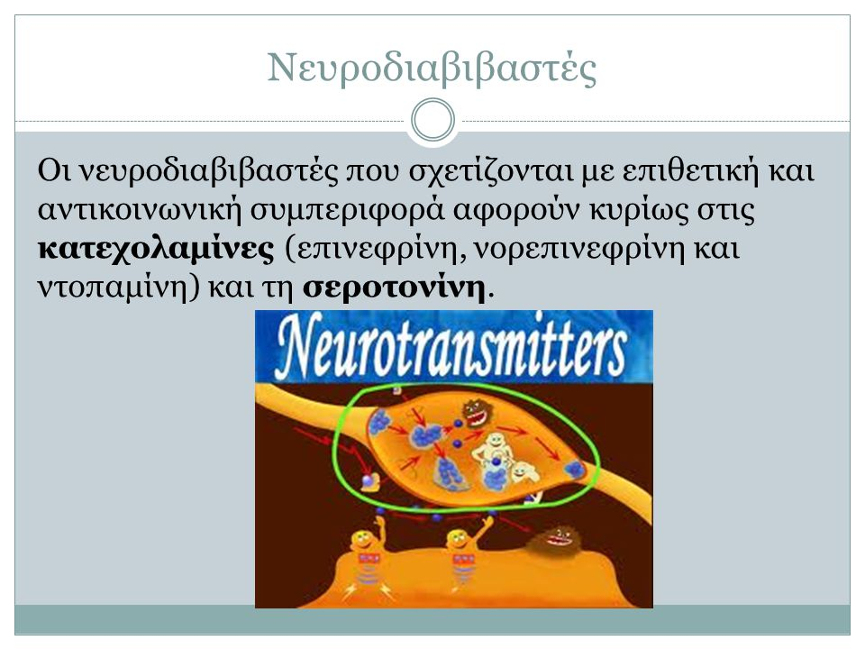 Νευροδιαβιβαστές Οι νευροδιαβιβαστές που σχετίζονται με επιθετική και αντικοινωνική συμπεριφορά αφορούν κυρίως στις κατεχολαμίνες (επινεφρίνη, νορεπιν