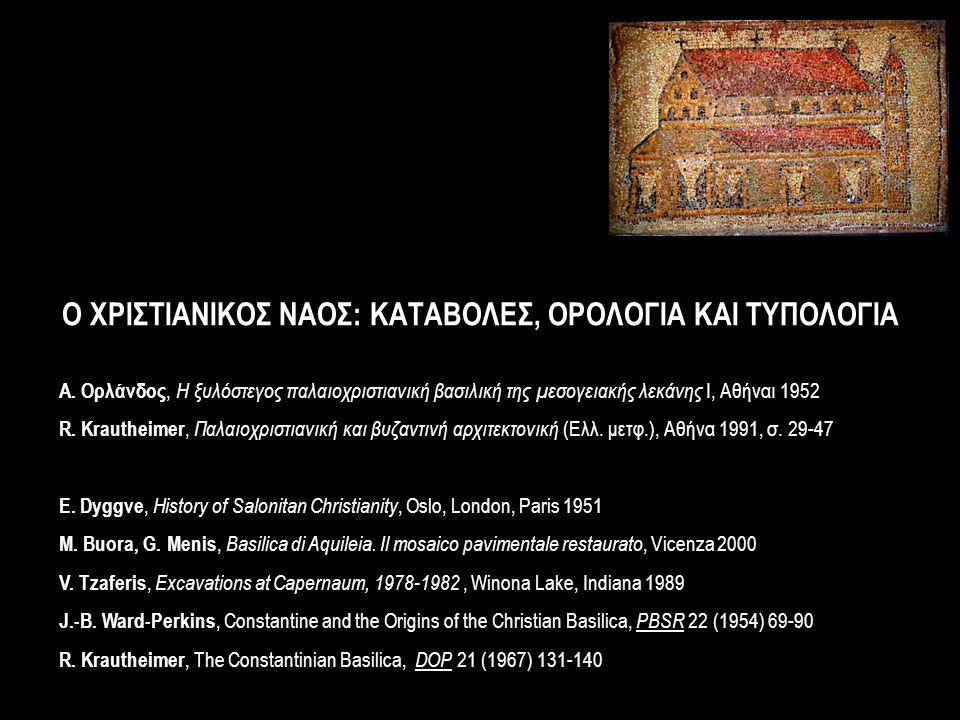 Ο ΧΡΙΣΤΙΑΝΙΚΟΣ ΝΑΟΣ: ΚΑΤΑΒΟΛΕΣ, ΟΡΟΛΟΓΙΑ ΚΑΙ ΤΥΠΟΛΟΓΙΑ Α. Ορλάνδος, Η ξυλόστεγος παλαιοχριστιανική βασιλική της μεσογειακής λεκάνης Ι, Αθήναι 1952 R.
